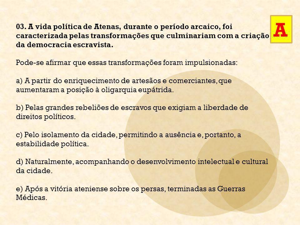 03. A vida política de Atenas, durante o período arcaico, foi caracterizada pelas transformações que culminariam com a criação da democracia escravist