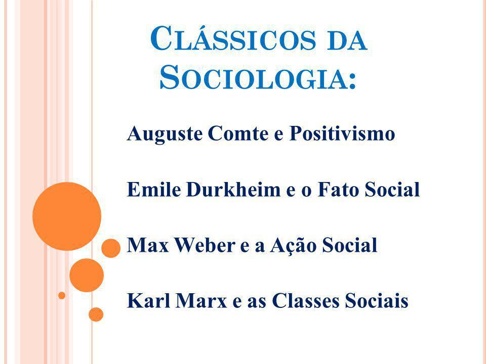 C LÁSSICOS DA S OCIOLOGIA : Auguste Comte e Positivismo Emile Durkheim e o Fato Social Max Weber e a Ação Social Karl Marx e as Classes Sociais
