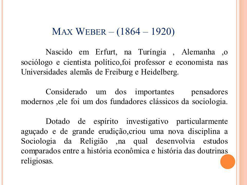 M AX W EBER – (1864 – 1920) Nascido em Erfurt, na Turíngia, Alemanha,o sociólogo e cientista político,foi professor e economista nas Universidades ale