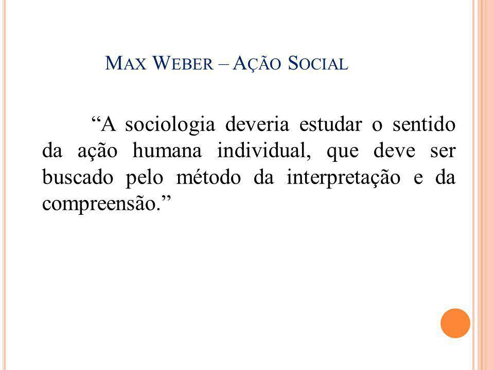 """M AX W EBER – A ÇÃO S OCIAL """"A sociologia deveria estudar o sentido da ação humana individual, que deve ser buscado pelo método da interpretação e da"""