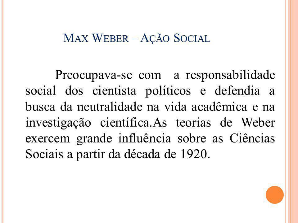 M AX W EBER – A ÇÃO S OCIAL Preocupava-se com a responsabilidade social dos cientista políticos e defendia a busca da neutralidade na vida acadêmica e