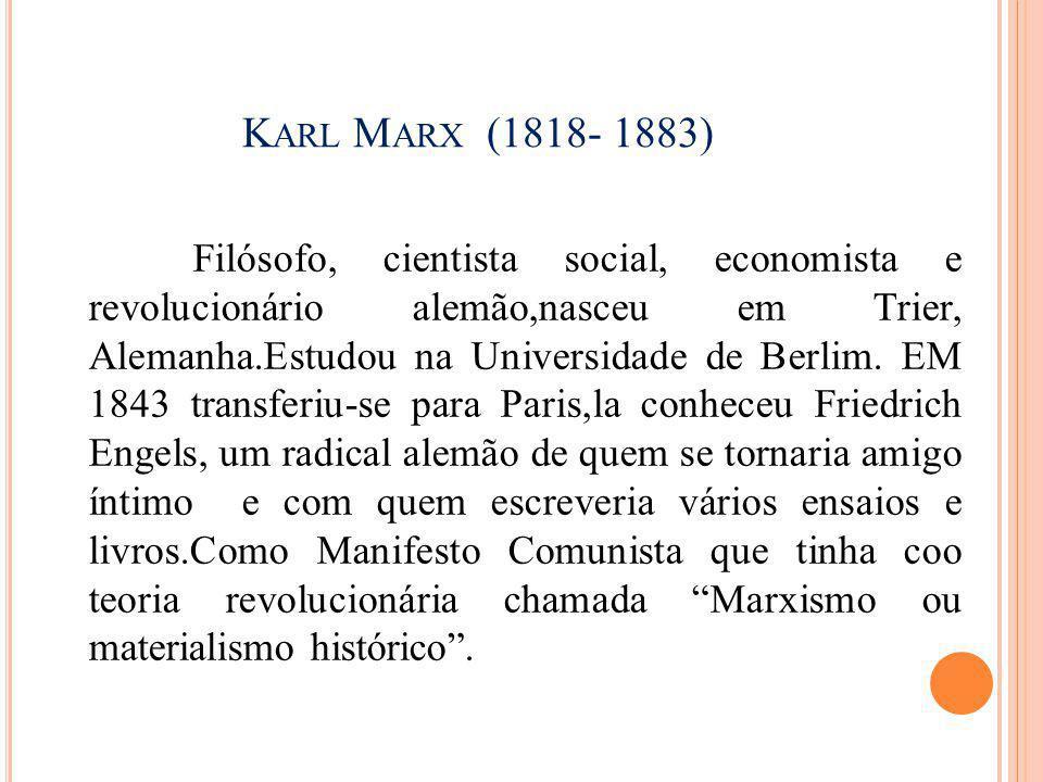 K ARL M ARX (1818- 1883) Filósofo, cientista social, economista e revolucionário alemão,nasceu em Trier, Alemanha.Estudou na Universidade de Berlim. E