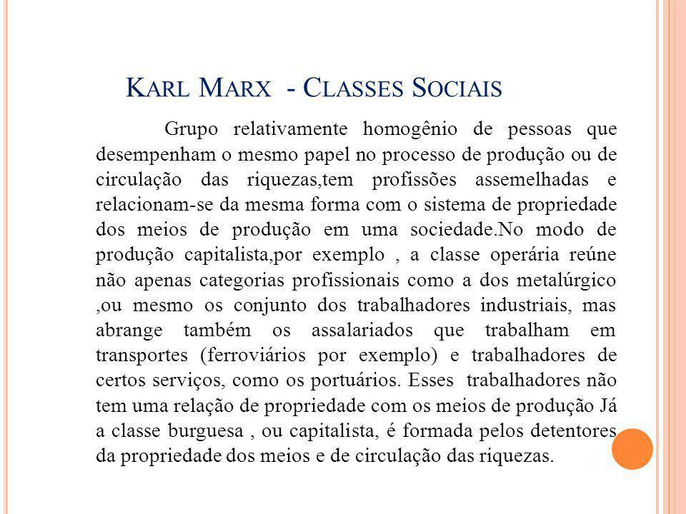 K ARL M ARX - C LASSES S OCIAIS Grupo relativamente homogênio de pessoas que desempenham o mesmo papel no processo de produção ou de circulação das ri