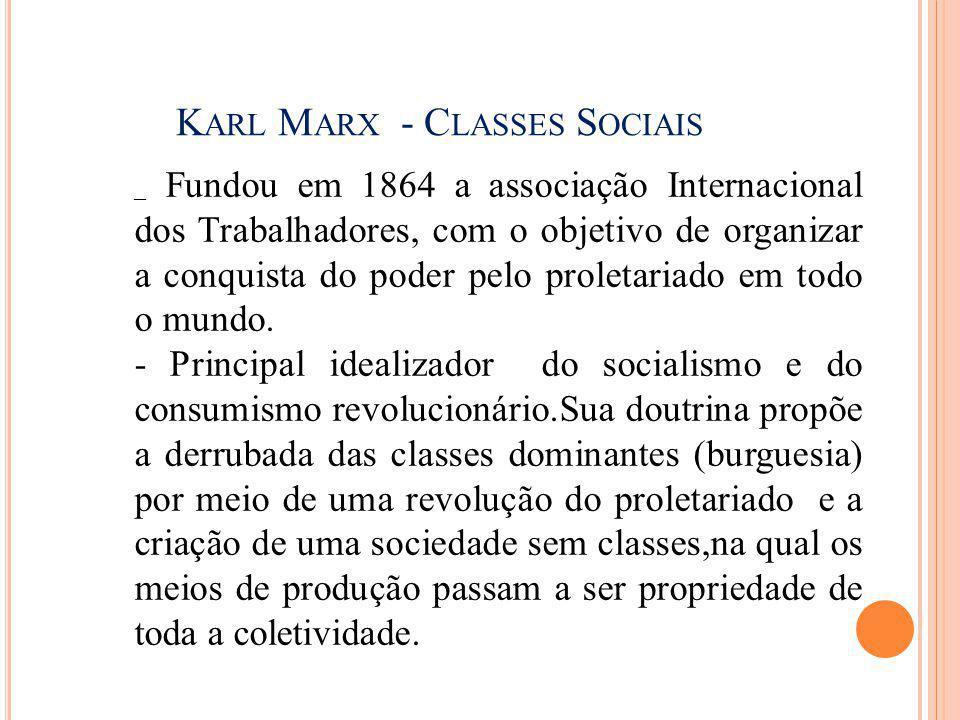 K ARL M ARX - C LASSES S OCIAIS _ Fundou em 1864 a associação Internacional dos Trabalhadores, com o objetivo de organizar a conquista do poder pelo p