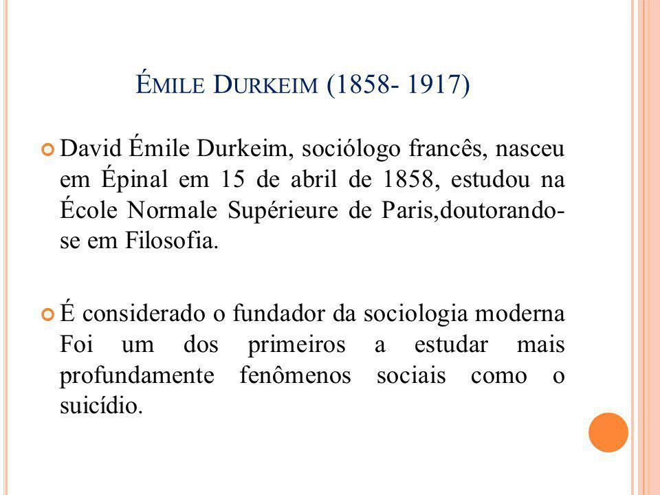 É MILE D URKEIM (1858- 1917) O suicídio é praticado na maioria das vezes em virtude da desilusão do indivíduo com relação ao meio social em que vive
