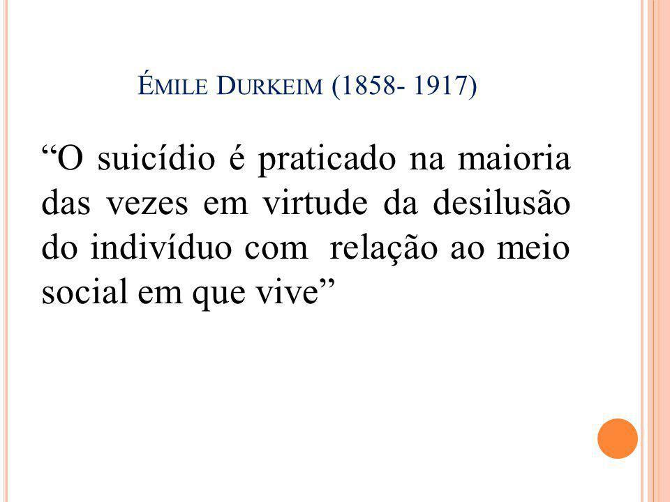 """É MILE D URKEIM (1858- 1917) """"O suicídio é praticado na maioria das vezes em virtude da desilusão do indivíduo com relação ao meio social em que vive"""""""
