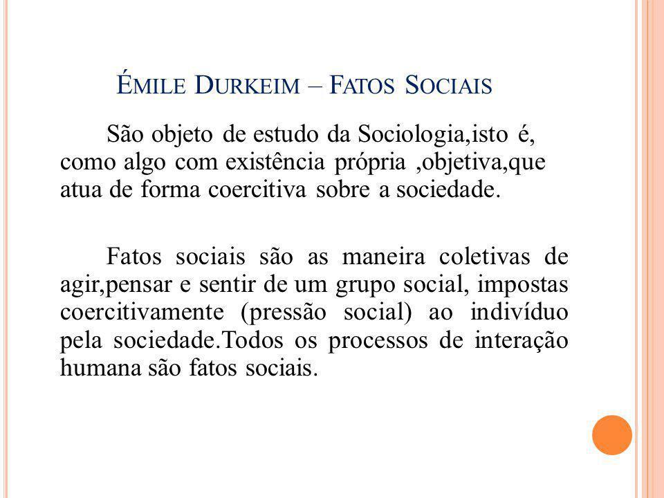 É MILE D URKEIM – F ATOS S OCIAIS São objeto de estudo da Sociologia,isto é, como algo com existência própria,objetiva,que atua de forma coercitiva so