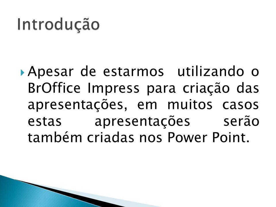  Apesar de estarmos utilizando o BrOffice Impress para criação das apresentações, em muitos casos estas apresentações serão também criadas nos Power Point.