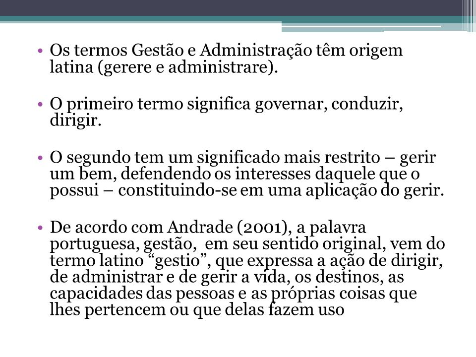 Os termos Gestão e Administração têm origem latina (gerere e administrare). O primeiro termo significa governar, conduzir, dirigir. O segundo tem um s