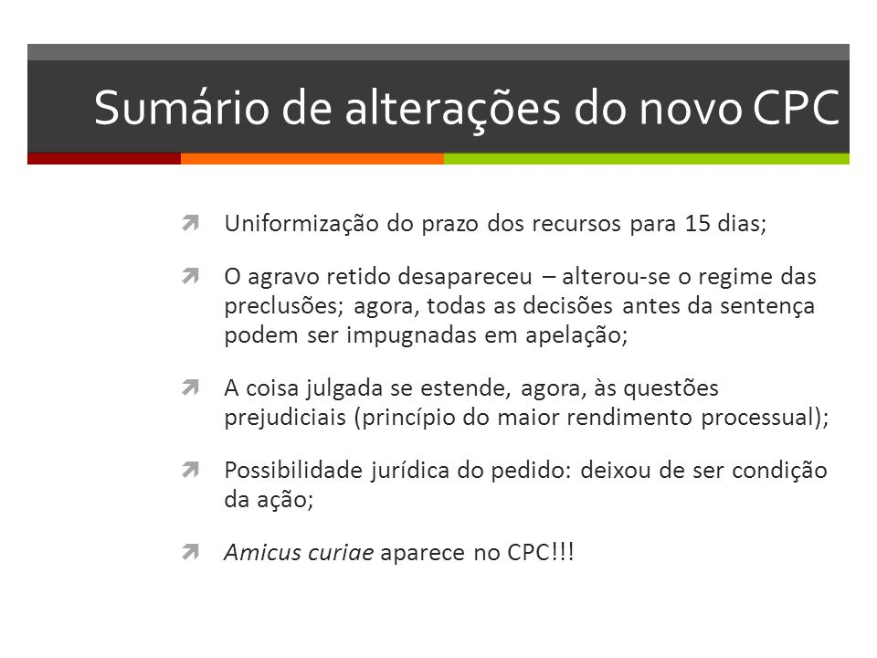 Sumário de alterações do novo CPC  Uniformização do prazo dos recursos para 15 dias;  O agravo retido desapareceu – alterou-se o regime das preclusõ