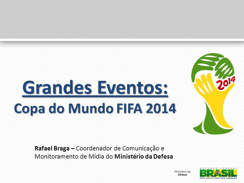 Grandes Eventos: Copa do Mundo FIFA 2014 Rafael Braga – Coordenador de Comunicação e Monitoramento de Mídia do Ministério da Defesa