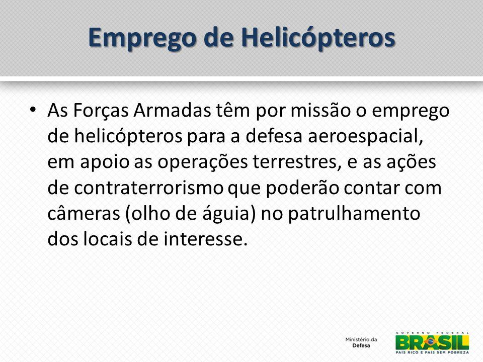 Emprego de Helicópteros As Forças Armadas têm por missão o emprego de helicópteros para a defesa aeroespacial, em apoio as operações terrestres, e as ações de contraterrorismo que poderão contar com câmeras (olho de águia) no patrulhamento dos locais de interesse.