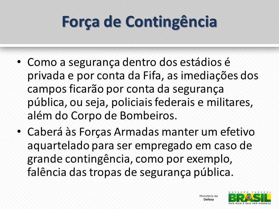 Força de Contingência Como a segurança dentro dos estádios é privada e por conta da Fifa, as imediações dos campos ficarão por conta da segurança pública, ou seja, policiais federais e militares, além do Corpo de Bombeiros.