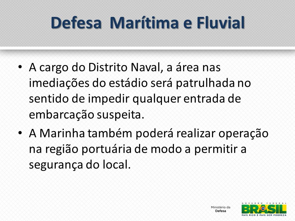 Defesa Marítima e Fluvial A cargo do Distrito Naval, a área nas imediações do estádio será patrulhada no sentido de impedir qualquer entrada de embarcação suspeita.