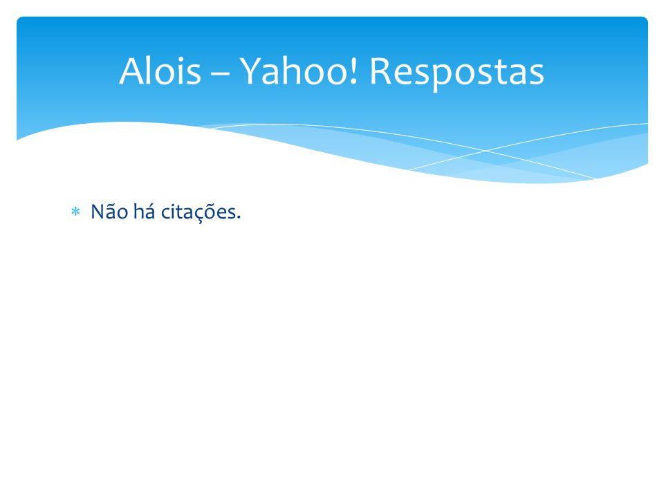  Não há citações. Alois – Yahoo! Respostas