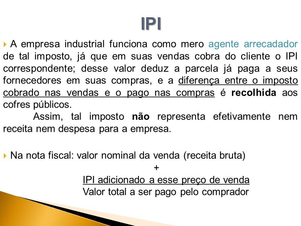  A empresa industrial funciona como mero agente arrecadador de tal imposto, já que em suas vendas cobra do cliente o IPI correspondente; desse valor