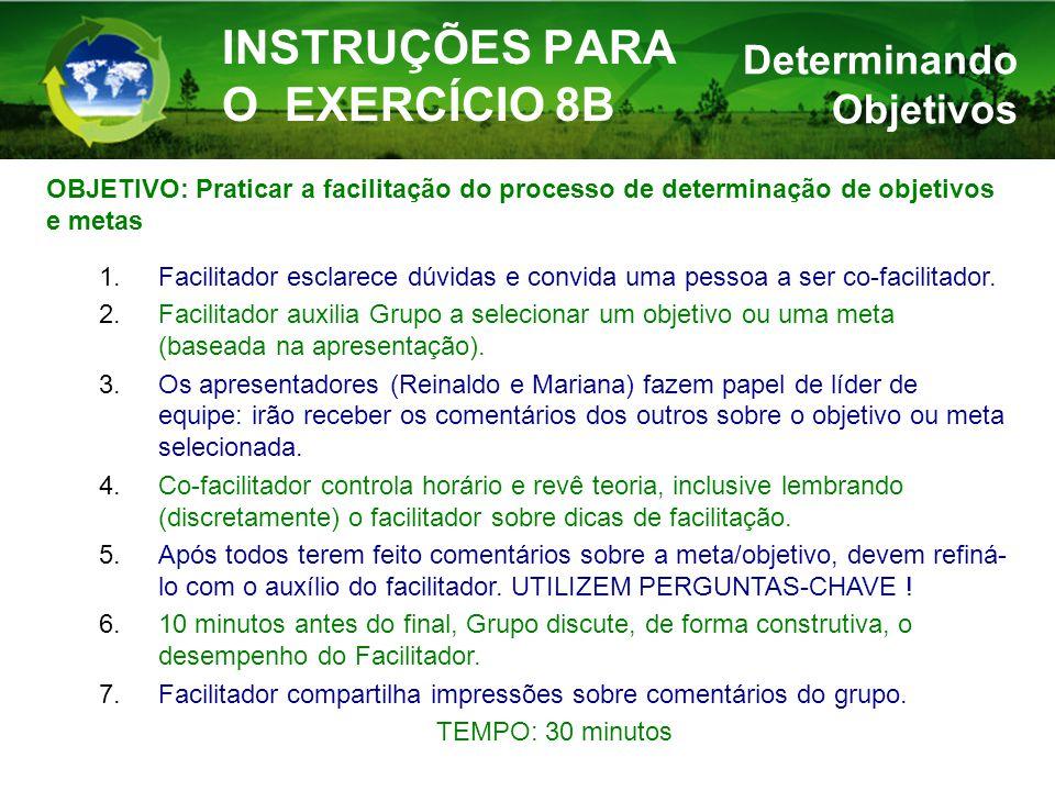 INSTRUÇÕES PARA O EXERCÍCIO 8B OBJETIVO: Praticar a facilitação do processo de determinação de objetivos e metas 1.Facilitador esclarece dúvidas e convida uma pessoa a ser co-facilitador.