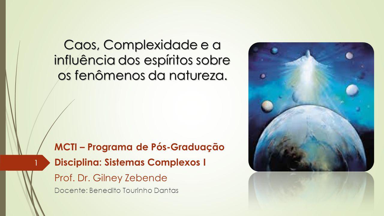 MCTI – Programa de Pós-Graduação Disciplina: Sistemas Complexos I Prof. Dr. Gilney Zebende Docente: Benedito Tourinho Dantas 1 Caos, Complexidade e a