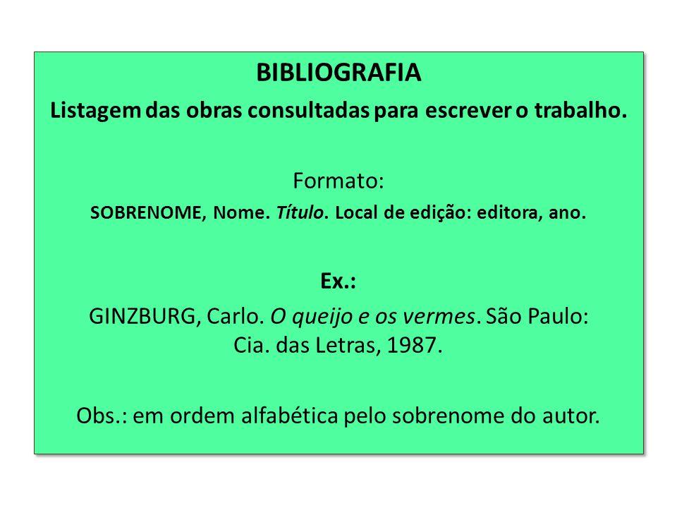 BIBLIOGRAFIA Listagem das obras consultadas para escrever o trabalho. Formato: SOBRENOME, Nome. Título. Local de edição: editora, ano. Ex.: GINZBURG,