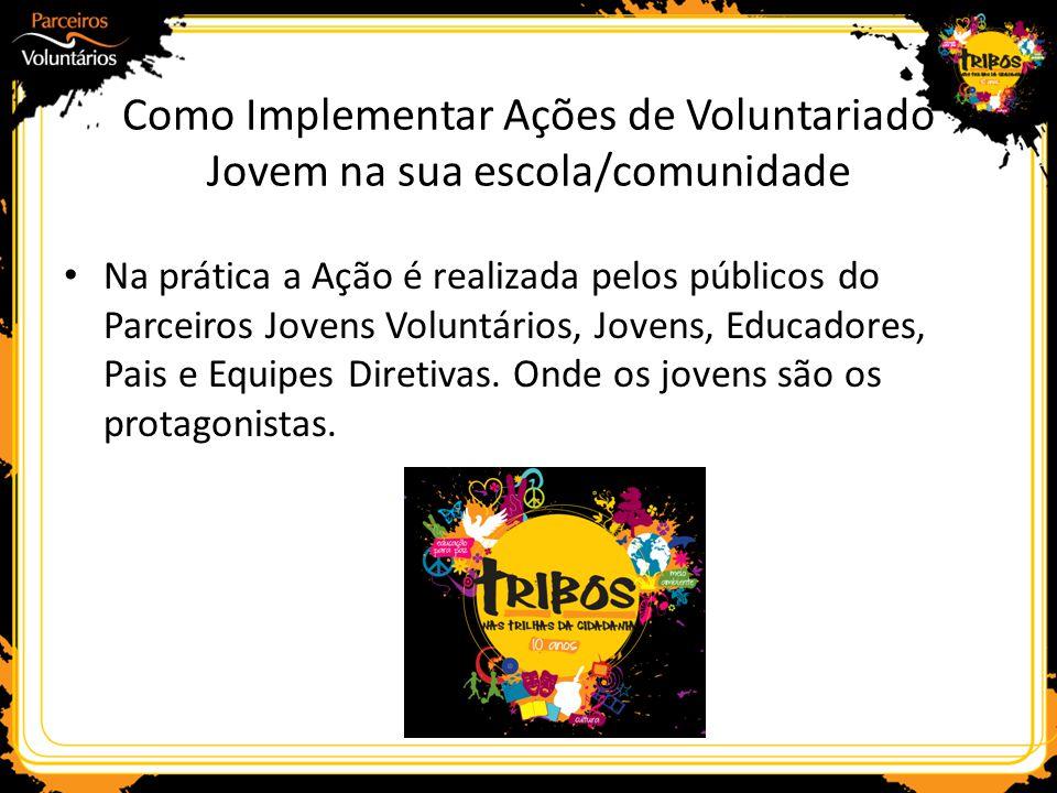 Como Implementar Ações de Voluntariado Jovem na sua escola/comunidade Na prática a Ação é realizada pelos públicos do Parceiros Jovens Voluntários, Jo