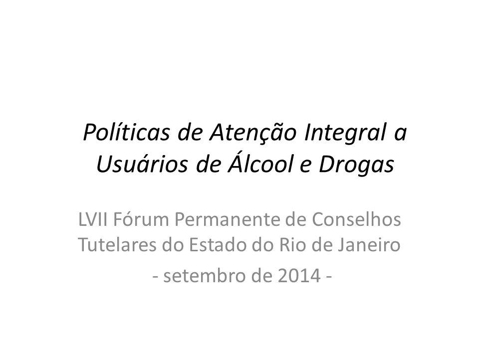 Políticas de Atenção Integral a Usuários de Álcool e Drogas LVII Fórum Permanente de Conselhos Tutelares do Estado do Rio de Janeiro - setembro de 2014 -