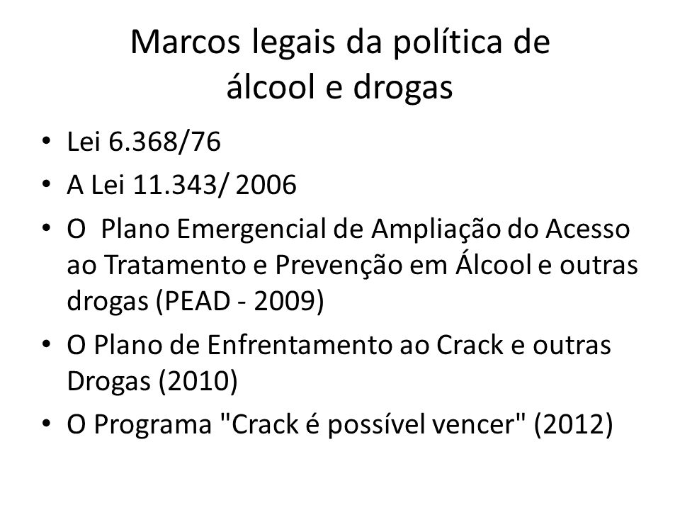 Marcos legais da política de álcool e drogas Lei 6.368/76 A Lei 11.343/ 2006 O Plano Emergencial de Ampliação do Acesso ao Tratamento e Prevenção em Álcool e outras drogas (PEAD - 2009) O Plano de Enfrentamento ao Crack e outras Drogas (2010) O Programa Crack é possível vencer (2012)