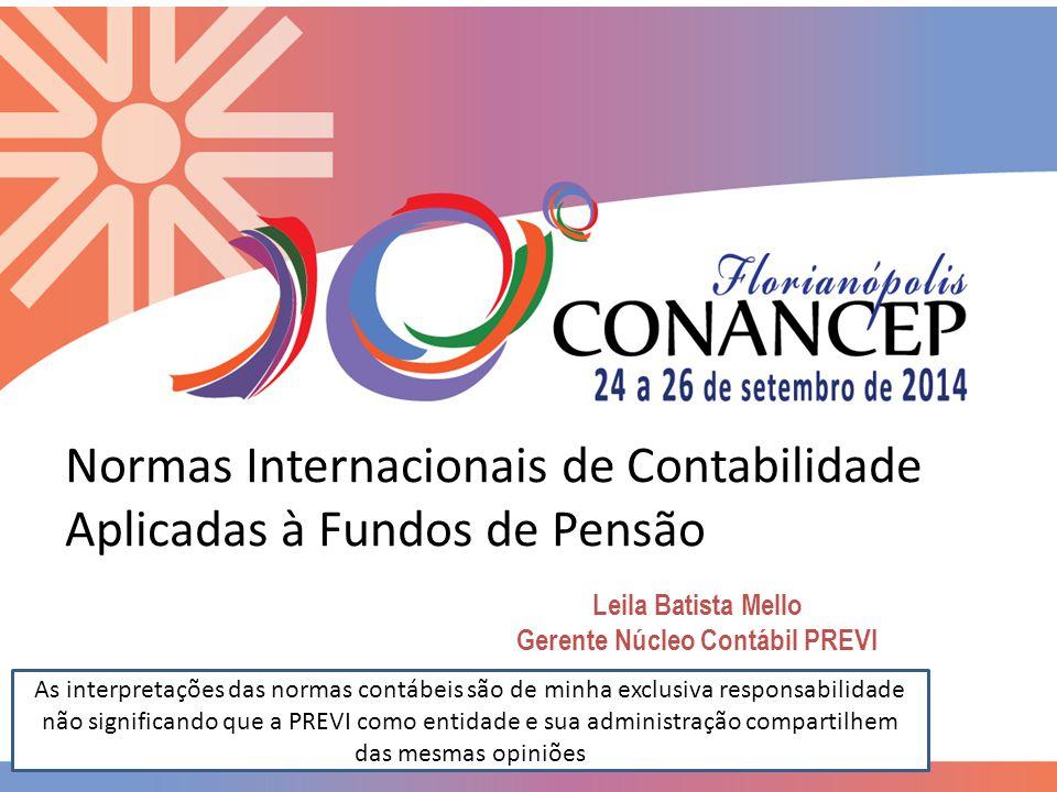 Normas Internacionais de Contabilidade Aplicadas à Fundos de Pensão Leila Batista Mello Gerente Núcleo Contábil PREVI As interpretações das normas con