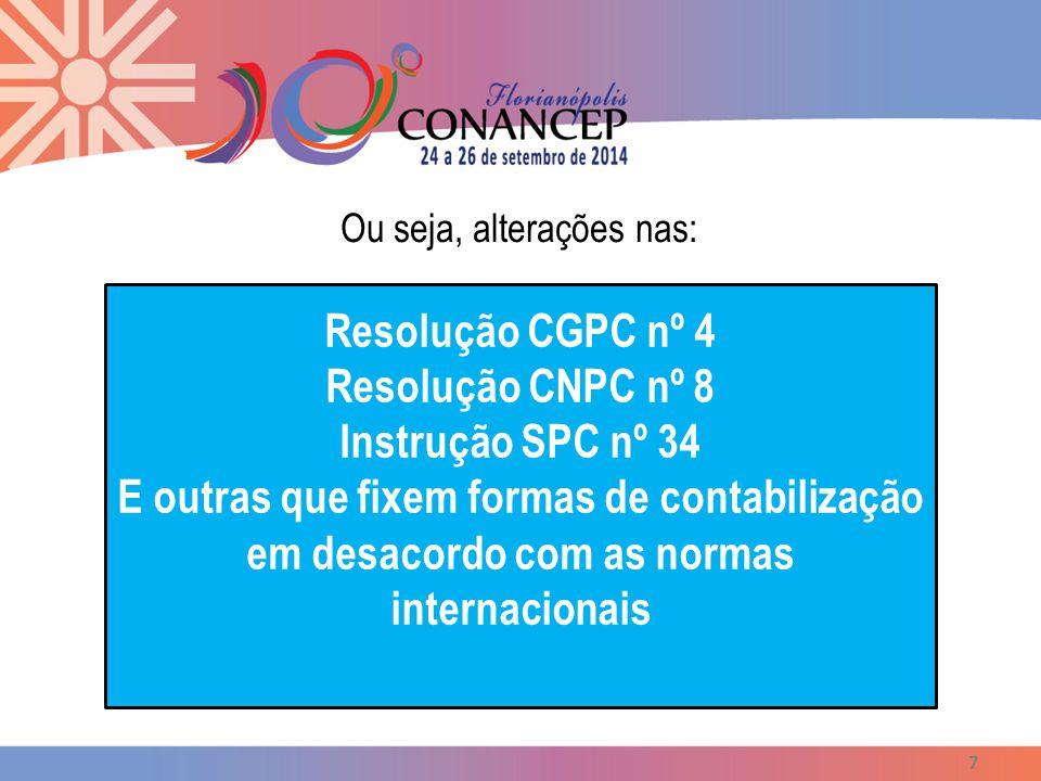 Ou seja, alterações nas: 7 Resolução CGPC nº 4 Resolução CNPC nº 8 Instrução SPC nº 34 E outras que fixem formas de contabilização em desacordo com as normas internacionais