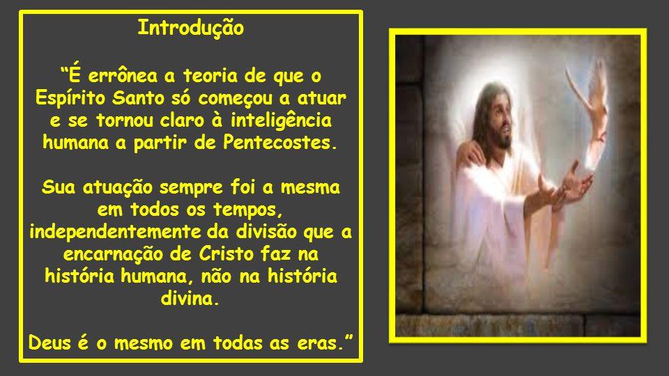 """Introdução """"É errônea a teoria de que o Espírito Santo só começou a atuar e se tornou claro à inteligência humana a partir de Pentecostes. Sua atuação"""