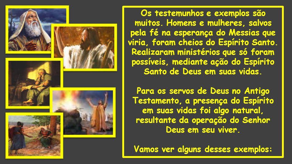 Os testemunhos e exemplos são muitos. Homens e mulheres, salvos pela fé na esperança do Messias que viria, foram cheios do Espírito Santo. Realizaram