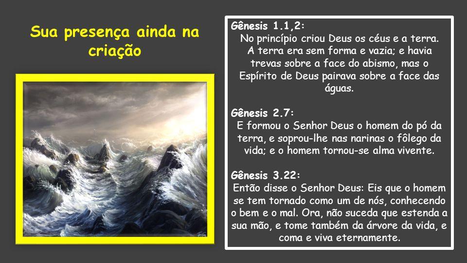 Gênesis 1.1,2: No princípio criou Deus os céus e a terra. A terra era sem forma e vazia; e havia trevas sobre a face do abismo, mas o Espírito de Deus