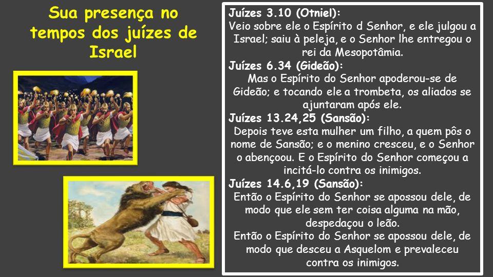 Juízes 3.10 (Otniel): Veio sobre ele o Espírito d Senhor, e ele julgou a Israel; saiu à peleja, e o Senhor lhe entregou o rei da Mesopotâmia. Juízes 6
