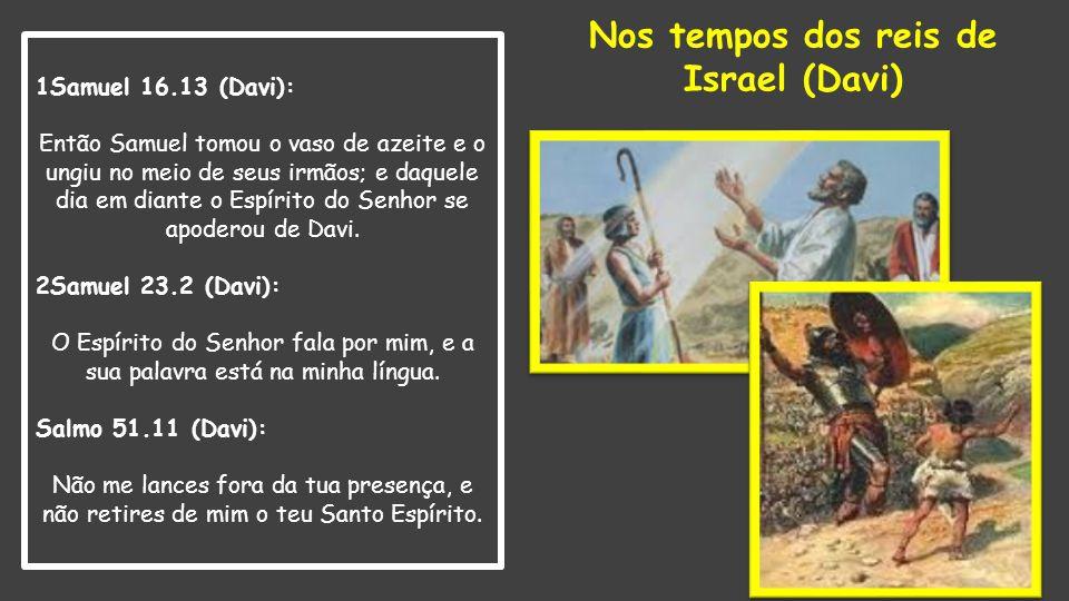 1Samuel 16.13 (Davi): Então Samuel tomou o vaso de azeite e o ungiu no meio de seus irmãos; e daquele dia em diante o Espírito do Senhor se apoderou d
