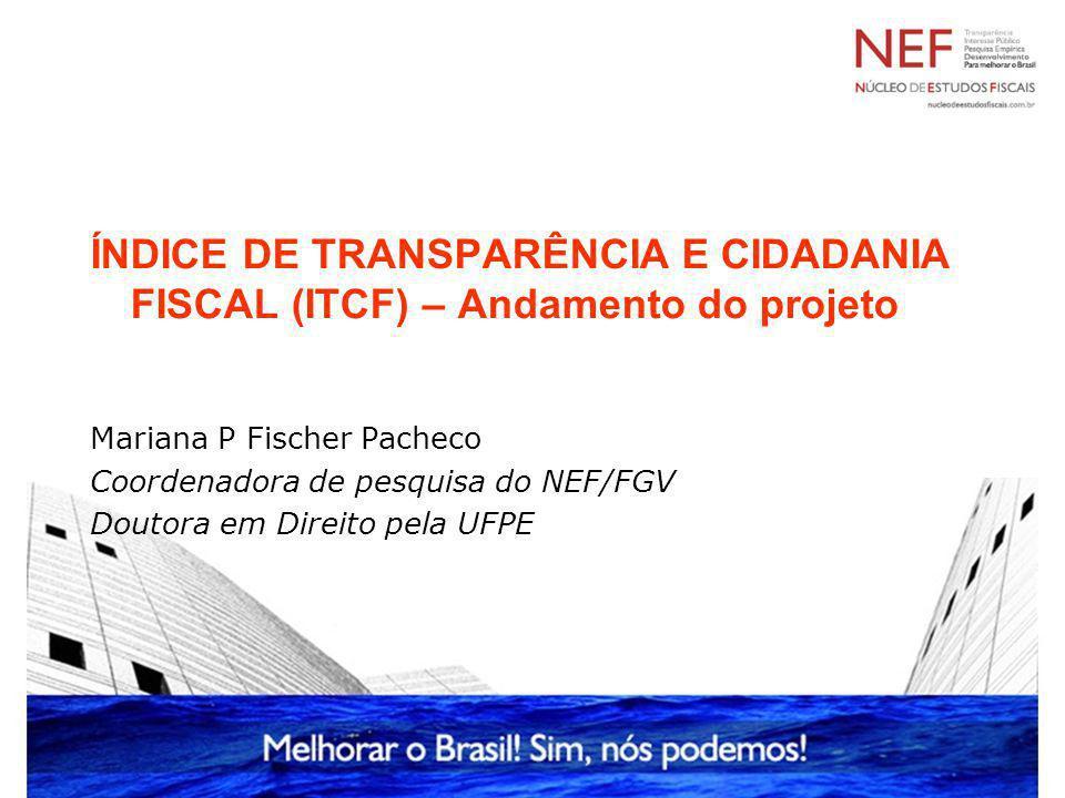 ÍNDICE DE TRANSPARÊNCIA E CIDADANIA FISCAL (ITCF) – Andamento do projeto Mariana P Fischer Pacheco Coordenadora de pesquisa do NEF/FGV Doutora em Dire