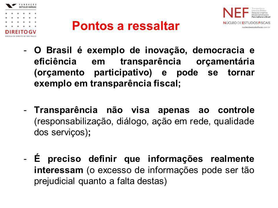 Pontos a ressaltar -O Brasil é exemplo de inovação, democracia e eficiência em transparência orçamentária (orçamento participativo) e pode se tornar exemplo em transparência fiscal; -Transparência não visa apenas ao controle (responsabilização, diálogo, ação em rede, qualidade dos serviços); -É preciso definir que informações realmente interessam (o excesso de informações pode ser tão prejudicial quanto a falta destas)