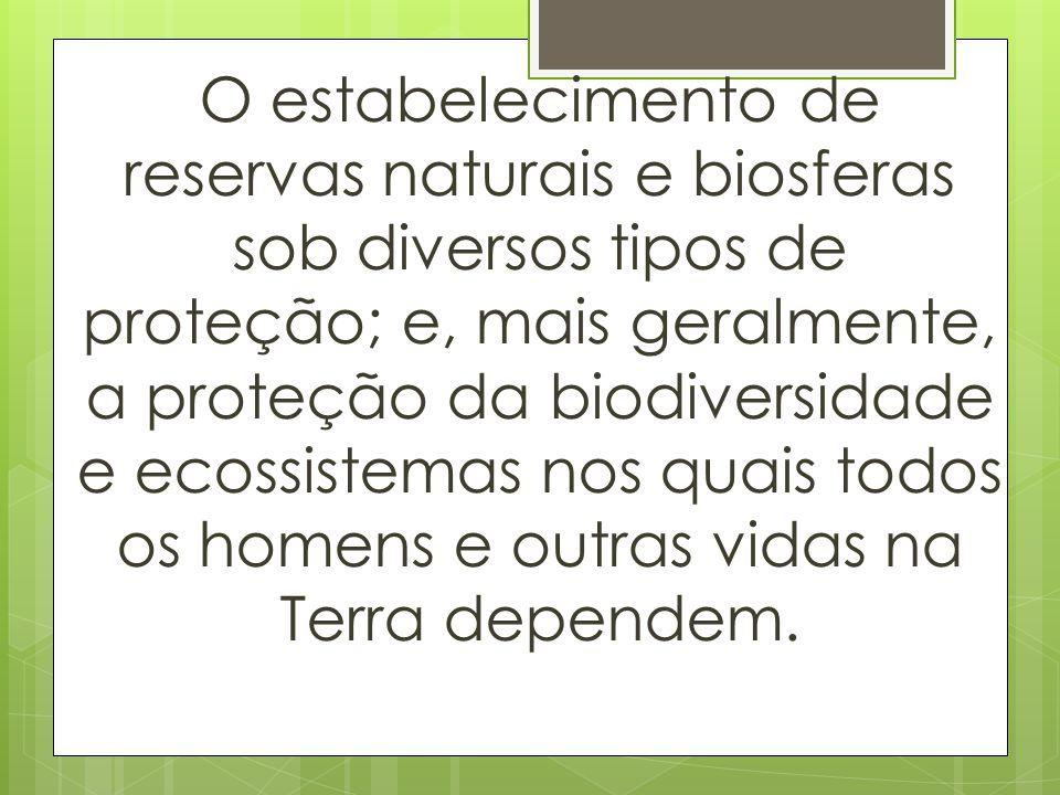 O estabelecimento de reservas naturais e biosferas sob diversos tipos de proteção; e, mais geralmente, a proteção da biodiversidade e ecossistemas nos