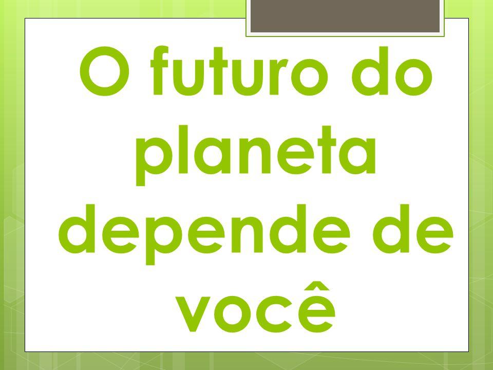 O futuro do planeta depende de você