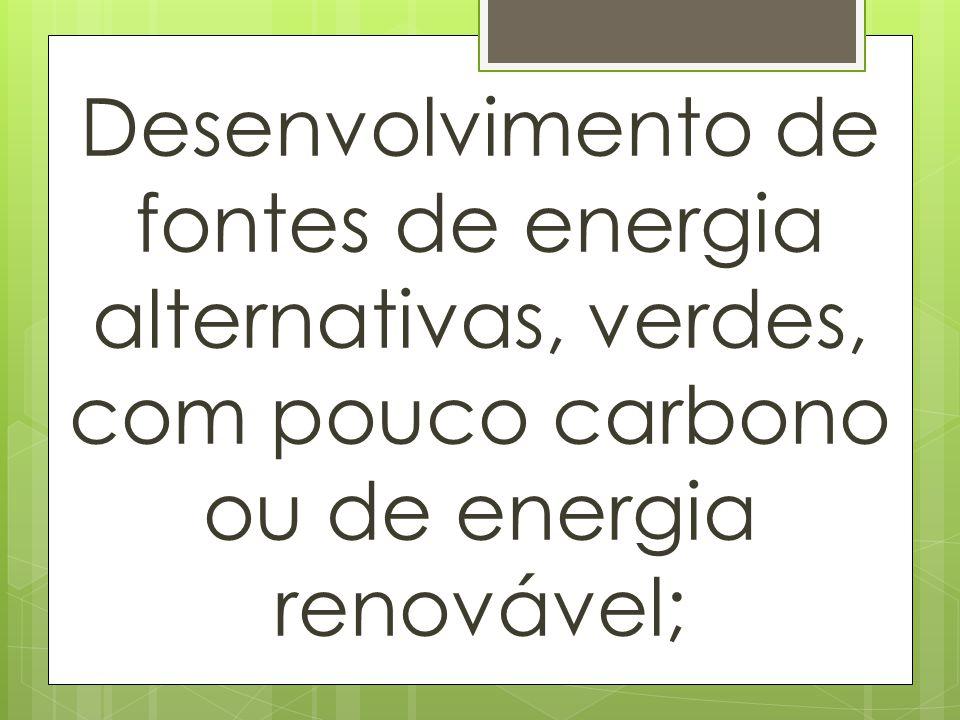 Desenvolvimento de fontes de energia alternativas, verdes, com pouco carbono ou de energia renovável;