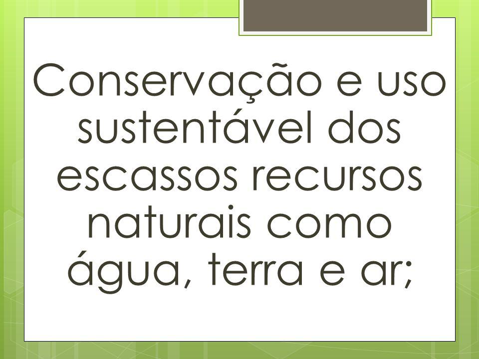 Conservação e uso sustentável dos escassos recursos naturais como água, terra e ar;