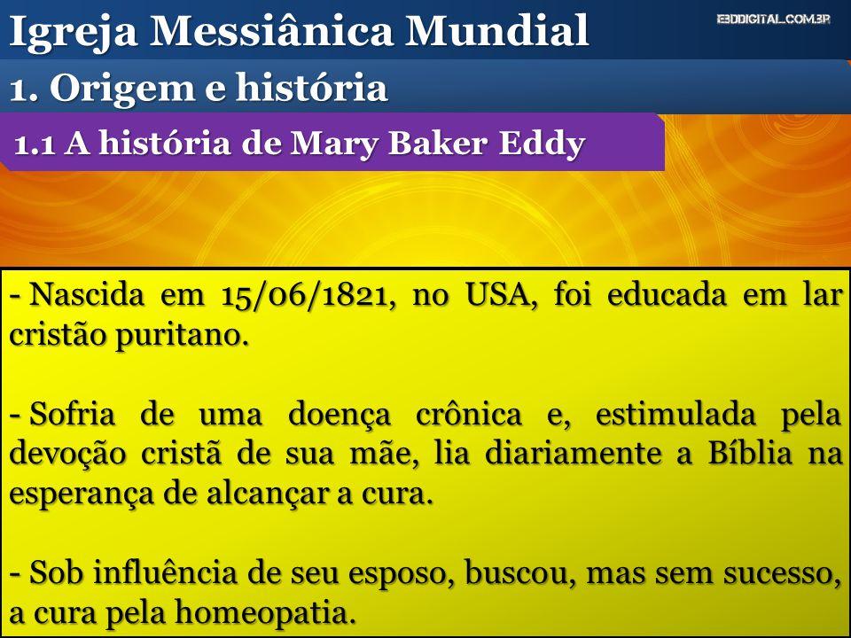 Igreja Messiânica Mundial 1. Origem e história - Nascida em 15/06/1821, no USA, foi educada em lar cristão puritano. - Sofria de uma doença crônica e,