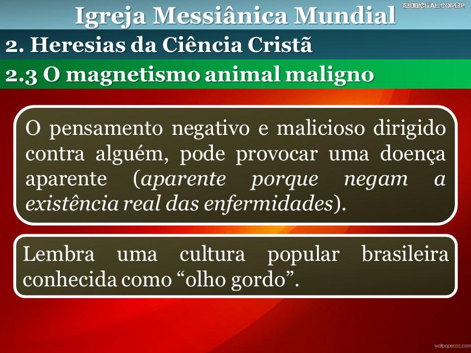 Igreja Messiânica Mundial 2.3 O magnetismo animal maligno 2. Heresias da Ciência Cristã O pensamento negativo e malicioso dirigido contra alguém, pode
