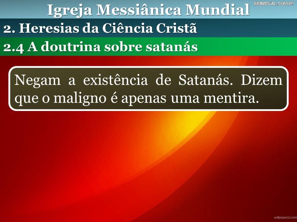 Igreja Messiânica Mundial 2.4 A doutrina sobre satanás 2. Heresias da Ciência Cristã Negam a existência de Satanás. Dizem que o maligno é apenas uma m