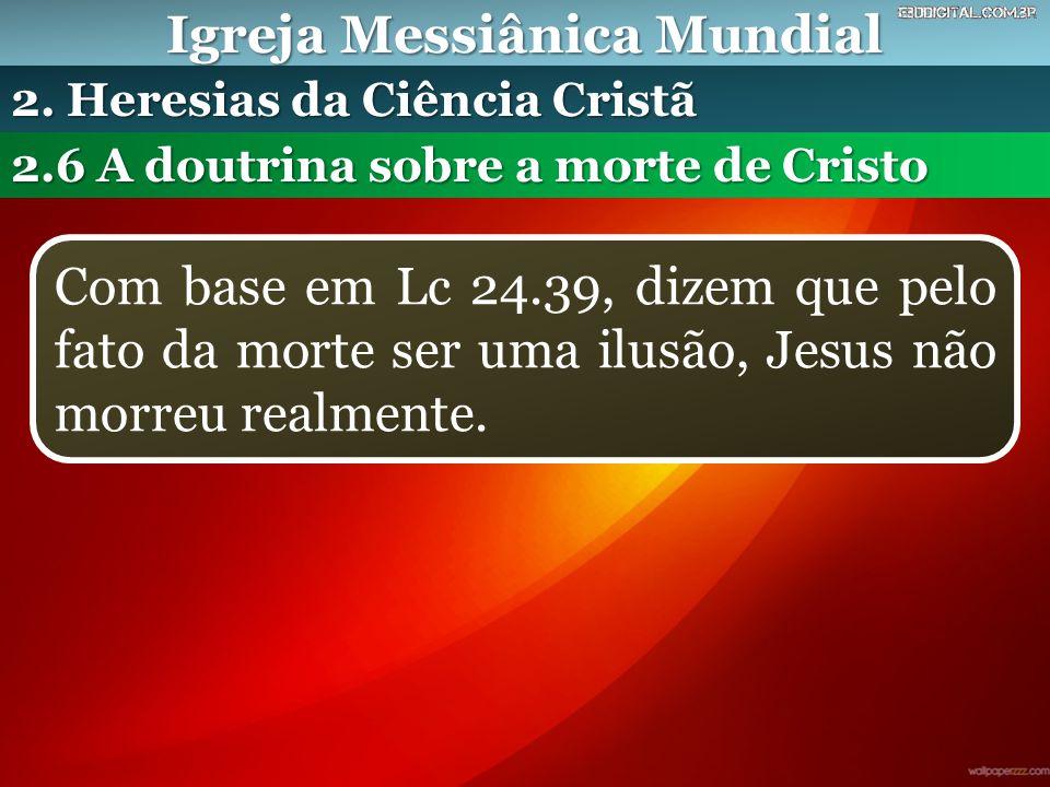Igreja Messiânica Mundial 2.6 A doutrina sobre a morte de Cristo 2. Heresias da Ciência Cristã Com base em Lc 24.39, dizem que pelo fato da morte ser