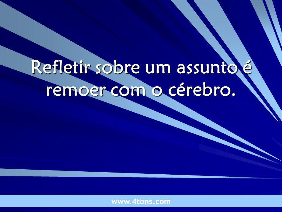 Pensamentos de Marcelo Augusto de Carvalho 1 Refletir sobre um assunto é remoer com o cérebro. www.4tons.com