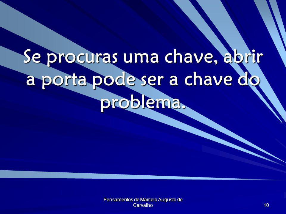 Pensamentos de Marcelo Augusto de Carvalho 10 Se procuras uma chave, abrir a porta pode ser a chave do problema.
