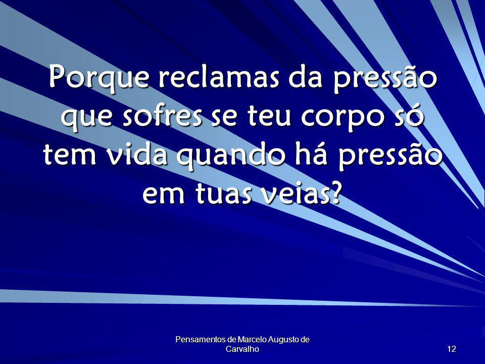 Pensamentos de Marcelo Augusto de Carvalho 12 Porque reclamas da pressão que sofres se teu corpo só tem vida quando há pressão em tuas veias?