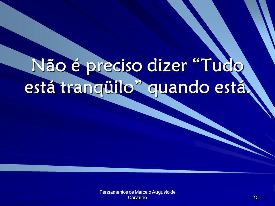 """Pensamentos de Marcelo Augusto de Carvalho 15 Não é preciso dizer """"Tudo está tranqüilo"""" quando está."""