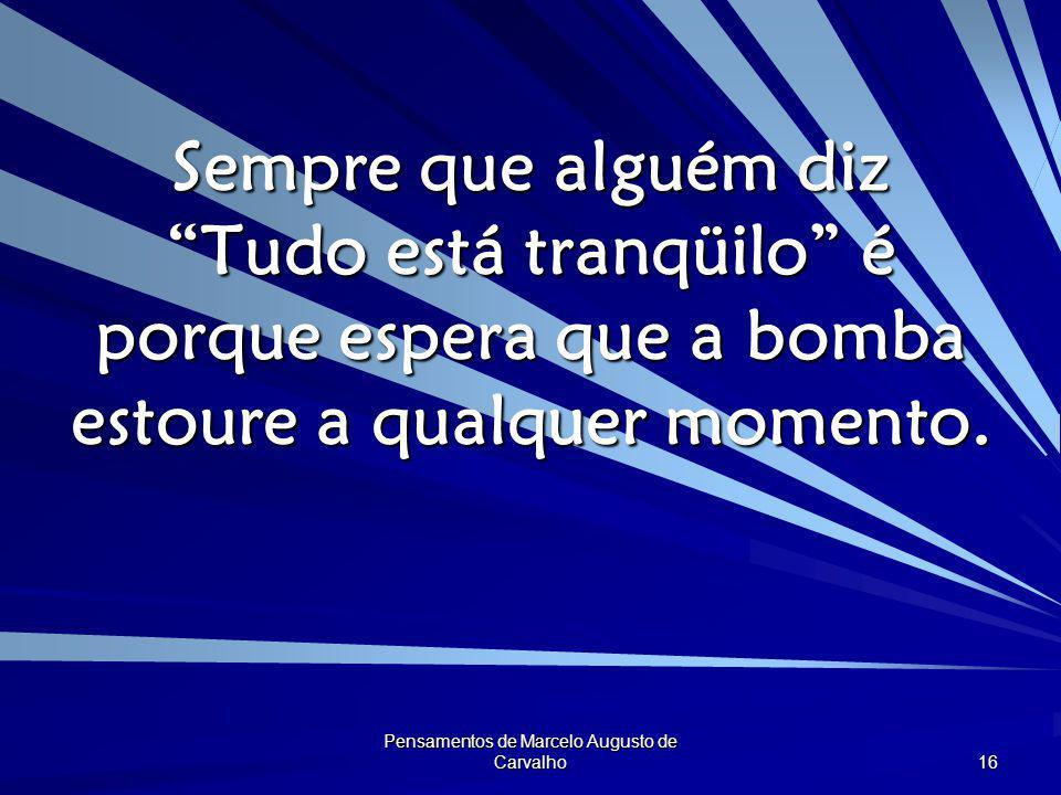 """Pensamentos de Marcelo Augusto de Carvalho 16 Sempre que alguém diz """"Tudo está tranqüilo"""" é porque espera que a bomba estoure a qualquer momento."""