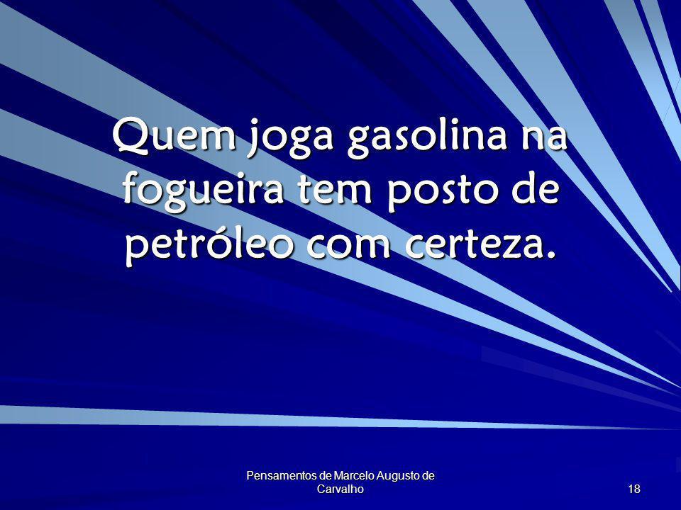 Pensamentos de Marcelo Augusto de Carvalho 18 Quem joga gasolina na fogueira tem posto de petróleo com certeza.