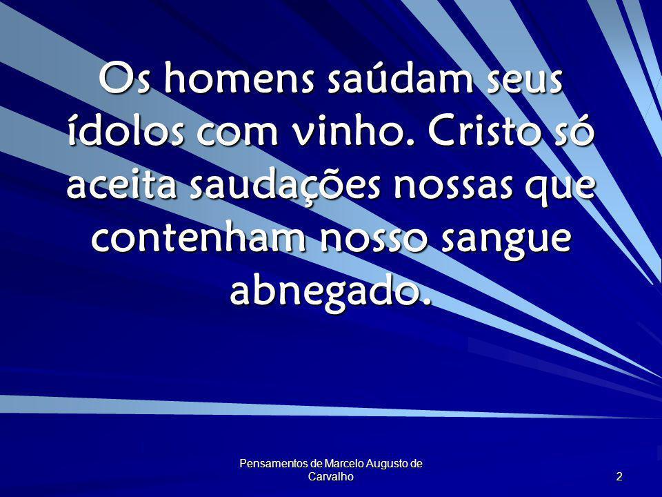 Pensamentos de Marcelo Augusto de Carvalho 2 Os homens saúdam seus ídolos com vinho. Cristo só aceita saudações nossas que contenham nosso sangue abne